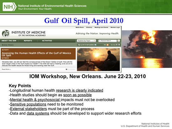 Gulf Oil Spill, April 2010. IOM Workshop, New Orleans, June 22-23, 2010. Key points: longitudinal human health research is clearly indicated; health studies should begin as soon as possible; mental health and psychosocial impacts must not be overlooked; sensitive populations need to be monitored; external stakeholders must be a part of the process; data and data systems should be developed to support wider research efforts