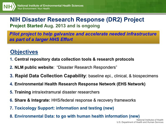 "NIH Disaster Research Response (DR2) Project. Project started Aug. 2013 as is ongoing. Pilot project to help galvanize and accelerate needed infrastructure as part of a larger HHS effort. Objectives: central repository data collection tools and research protocols; NLM public website ""Disaster research responders""; rapid data collection capability (baseline epi, clinical, and biospecimens); environmental health research response network (EHS network); training intra/extramural disaster researchers; share and integrate HHS/federal response and recovery frameworks; toxicology support (information and testing: new); Environmental data (to go with human health information: new)"