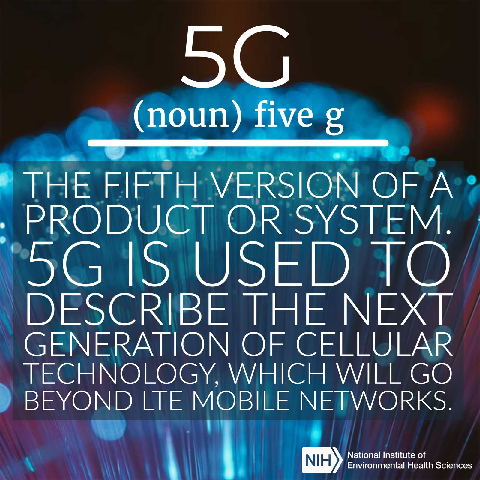 5G (noun) defined as 'the fifth version os a product or system. 5G is used to describe the next generation of cellular technology, which will go beyond LTE mobile networks'