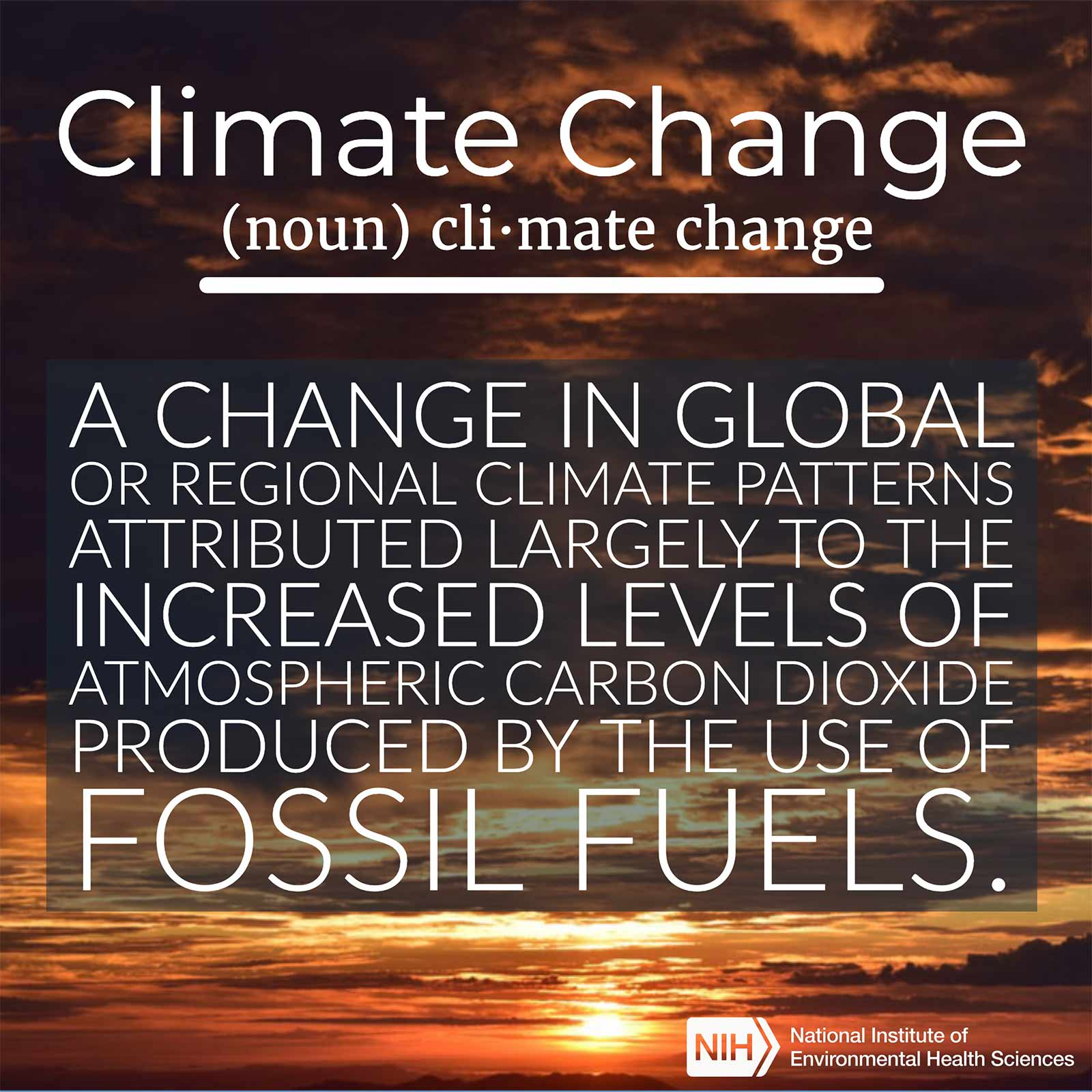Climate change (noun) defined as 'A change in global or regional climate patterns attributed largely to the increased levels of atmospheric carbon dioxide produced by the use of fossil fuels'