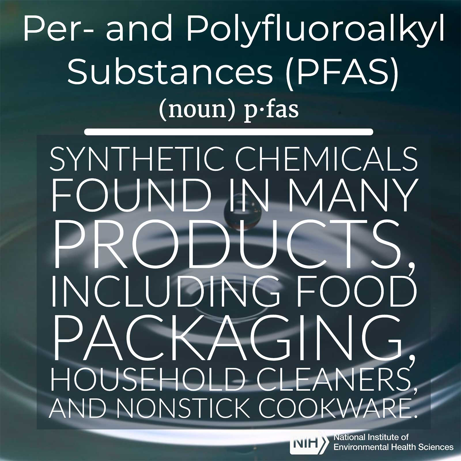 Per- and Polyfluoroalkyl Substances (PFAS) (noun) defined as 'synthetic chemicals found in many products, including food packaging, household cleaners and nonstick cookware.'