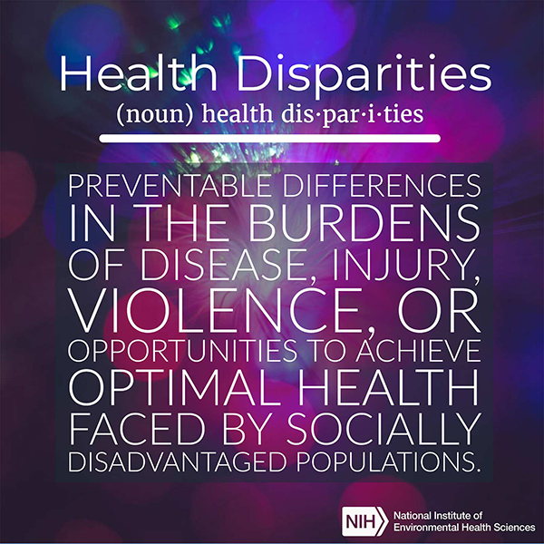 Health Disparities (noun) defined as 'Preventable differences in the burdens of disease, injury, violence, or opportunities to achieve optimal health faced by socially disadvantaged populations.'